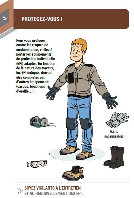 Pour vous protéger contre les risques de contamination, veillez à porter les équipements de protection individuelle (EPI) adaptés. En fonction de la nature des travaux, les EPI indiqués doivent être complétés par d'autres équipements (casque, bouchons d'oreille…)..